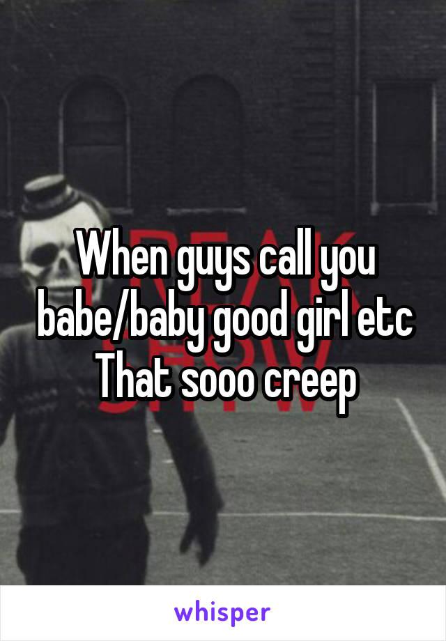When guys call you babe/baby good girl etc That sooo creep