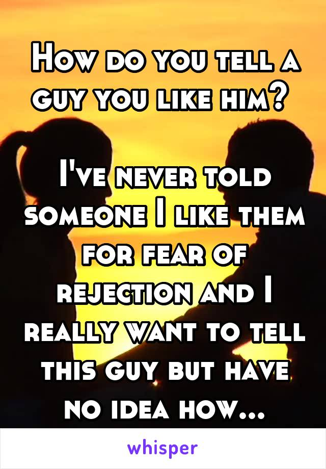 How do you tell a guy you like him?   I've never told someone I like them for fear of rejection and I really want to tell this guy but have no idea how...