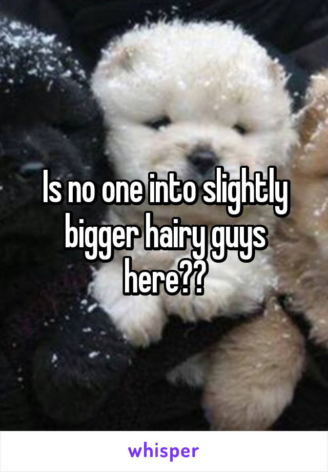 Is no one into slightly bigger hairy guys here??