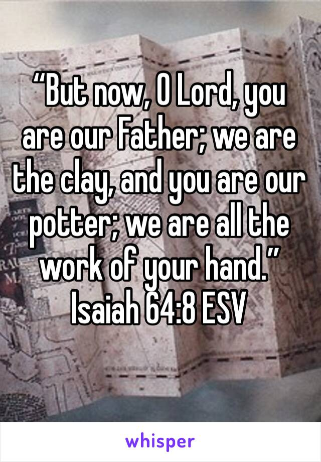 """""""But now, O Lord, you are our Father; we are the clay, and you are our potter; we are all the work of your hand."""" Isaiah 64:8 ESV"""