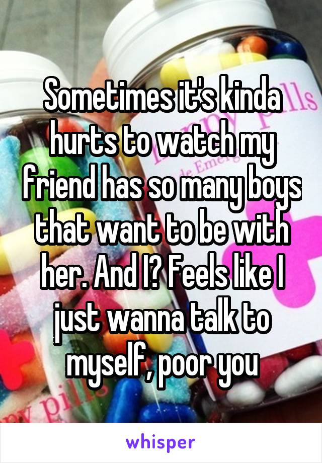 Sometimes it's kinda hurts to watch my friend has so many boys that want to be with her. And I? Feels like I just wanna talk to myself, poor you