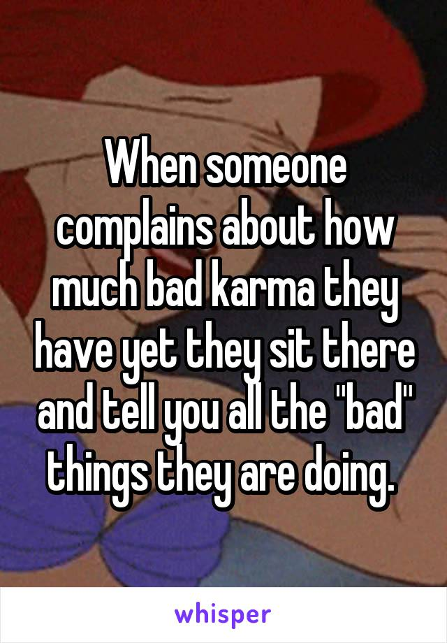 """When someone complains about how much bad karma they have yet they sit there and tell you all the """"bad"""" things they are doing."""