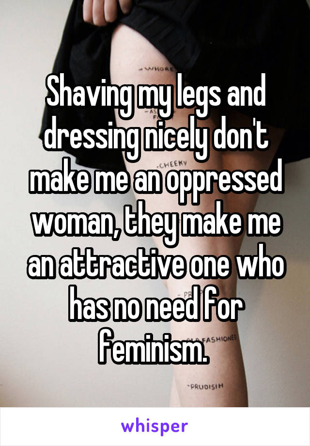 Shaving my legs and dressing nicely don't make me an oppressed woman, they make me an attractive one who has no need for feminism.