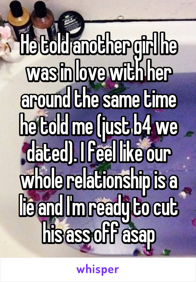 He told another girl he was in love with her around the same time he told me (just b4 we dated). I feel like our whole relationship is a lie and I'm ready to cut his ass off asap