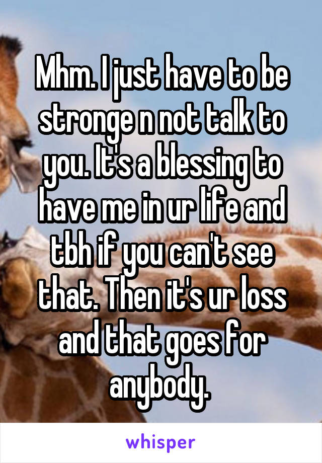 Mhm. I just have to be stronge n not talk to you. It's a blessing to have me in ur life and tbh if you can't see that. Then it's ur loss and that goes for anybody.