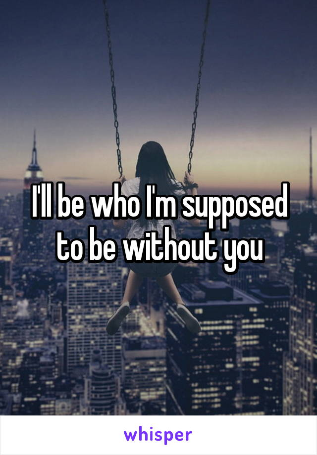 I'll be who I'm supposed to be without you