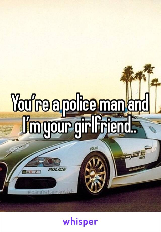 You're a police man and I'm your girlfriend..