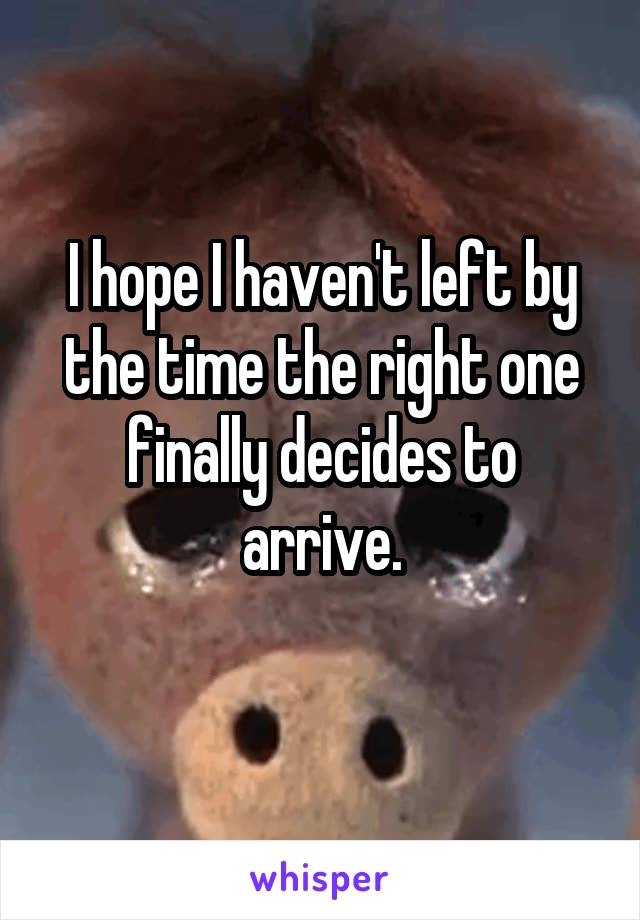 I hope I haven't left by the time the right one finally decides to arrive.