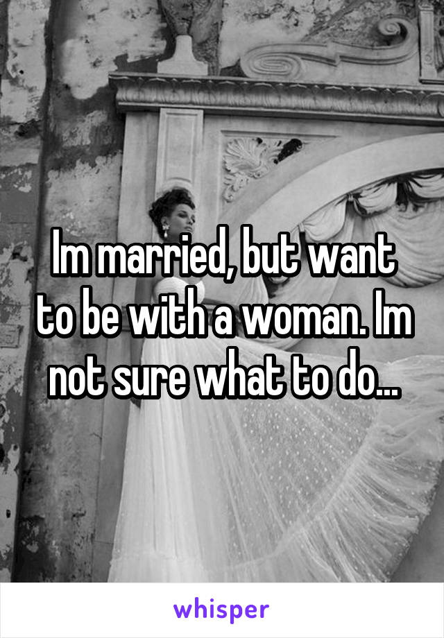 Im married, but want to be with a woman. Im not sure what to do...