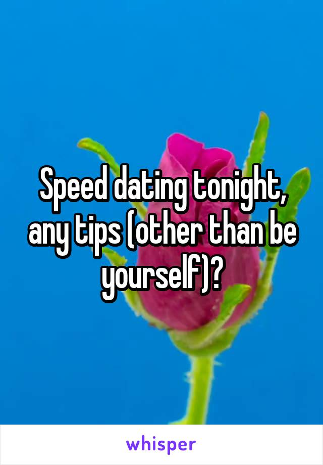 Speed dating tonight, any tips (other than be yourself)?