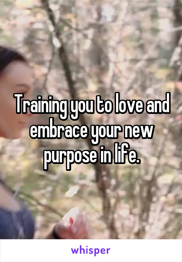 Training you to love and embrace your new purpose in life.