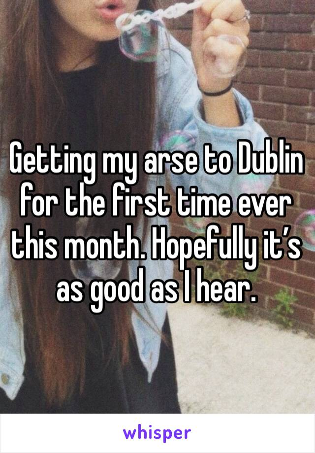Getting my arse to Dublin for the first time ever this month. Hopefully it's as good as I hear.