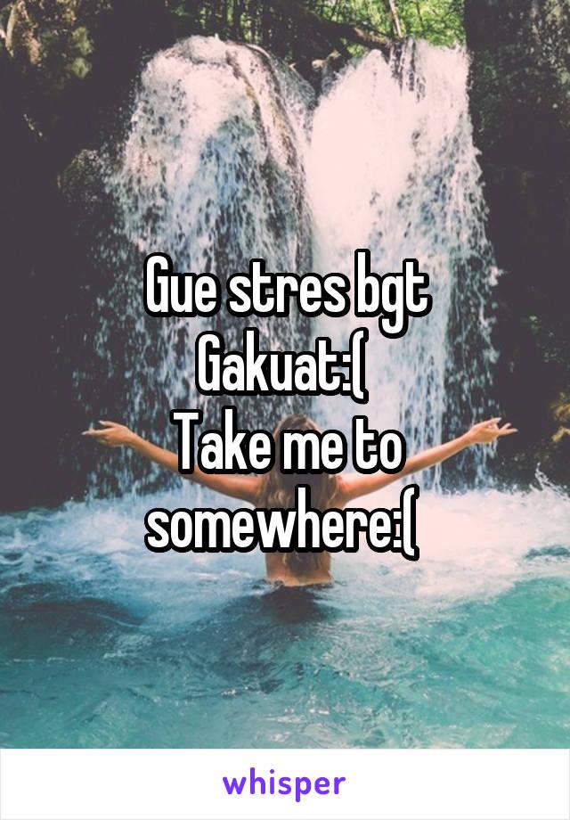 Gue stres bgt Gakuat:(  Take me to somewhere:(