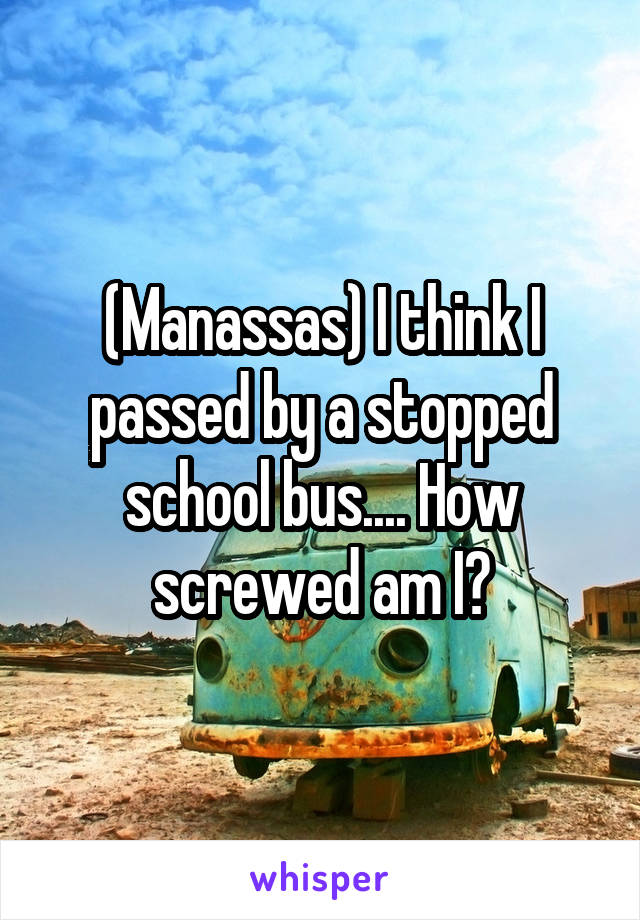 (Manassas) I think I passed by a stopped school bus.... How screwed am I?