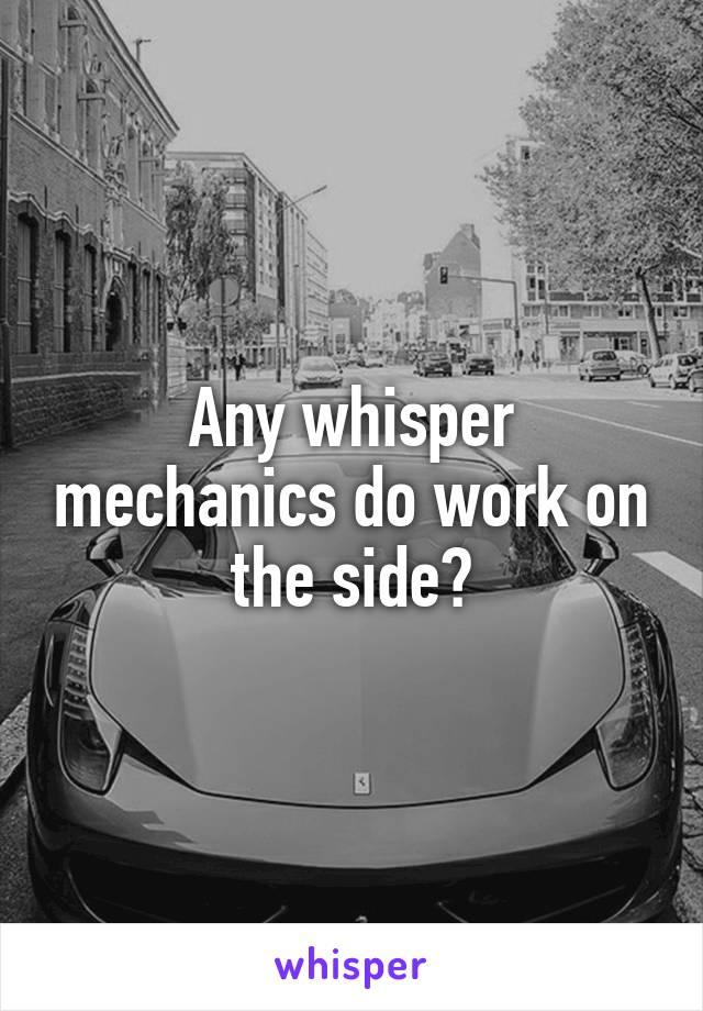 Any whisper mechanics do work on the side?