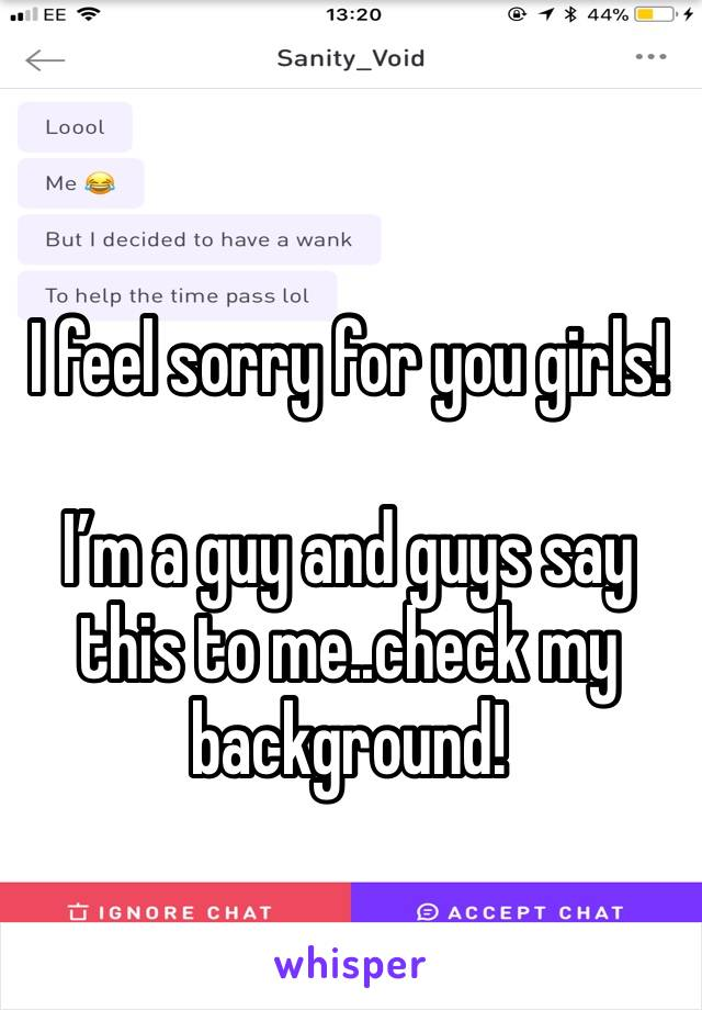 I feel sorry for you girls!  I'm a guy and guys say this to me..check my background!