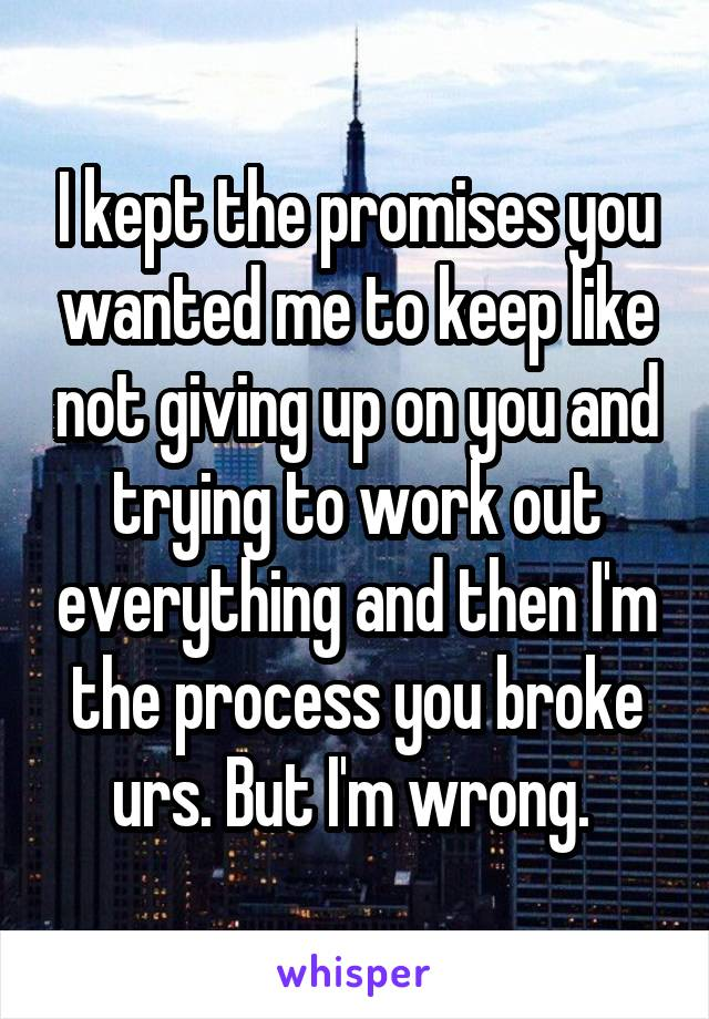 I kept the promises you wanted me to keep like not giving up on you and trying to work out everything and then I'm the process you broke urs. But I'm wrong.