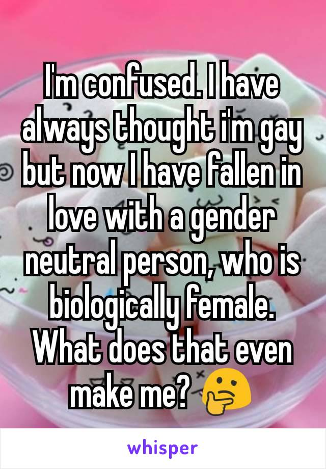 I'm confused. I have always thought i'm gay but now I have fallen in love with a gender neutral person, who is biologically female. What does that even make me? 🤔