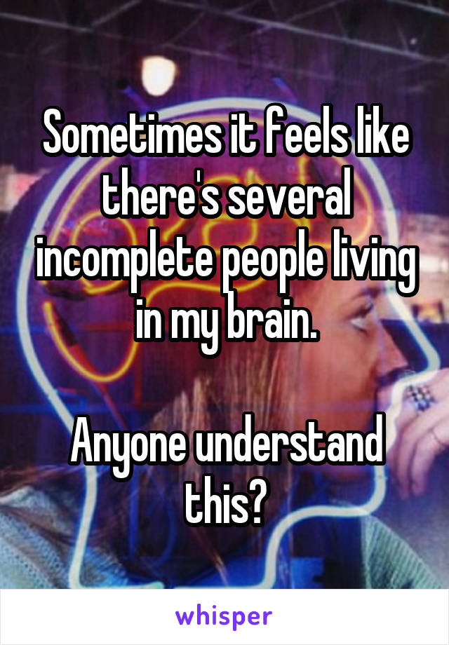 Sometimes it feels like there's several incomplete people living in my brain.  Anyone understand this?