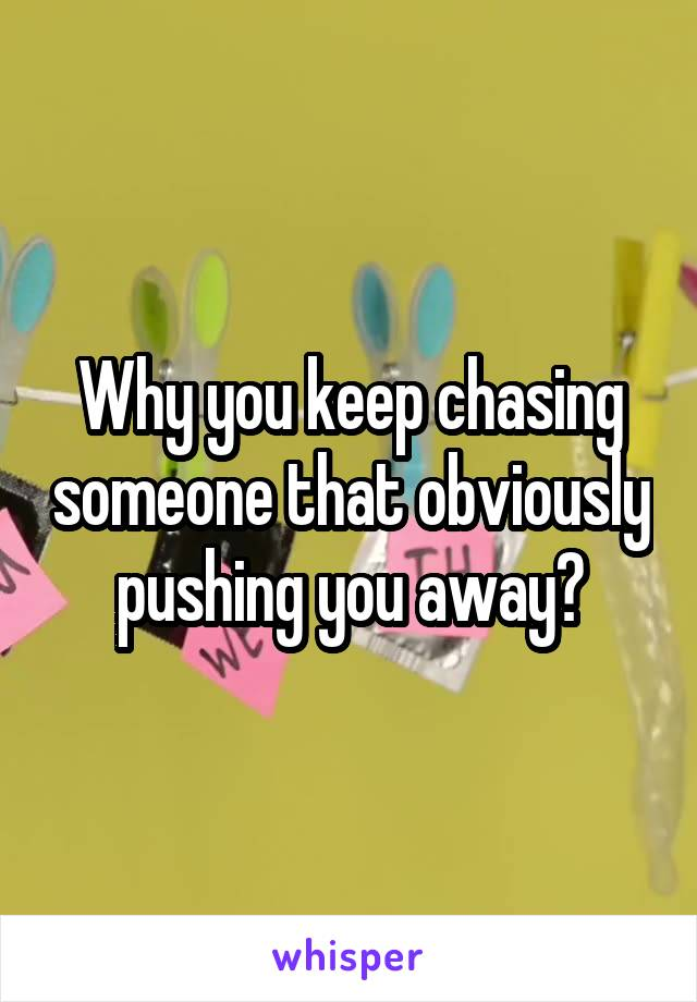 Why you keep chasing someone that obviously pushing you away?