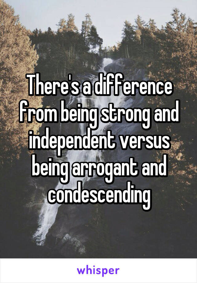 There's a difference from being strong and independent versus being arrogant and condescending