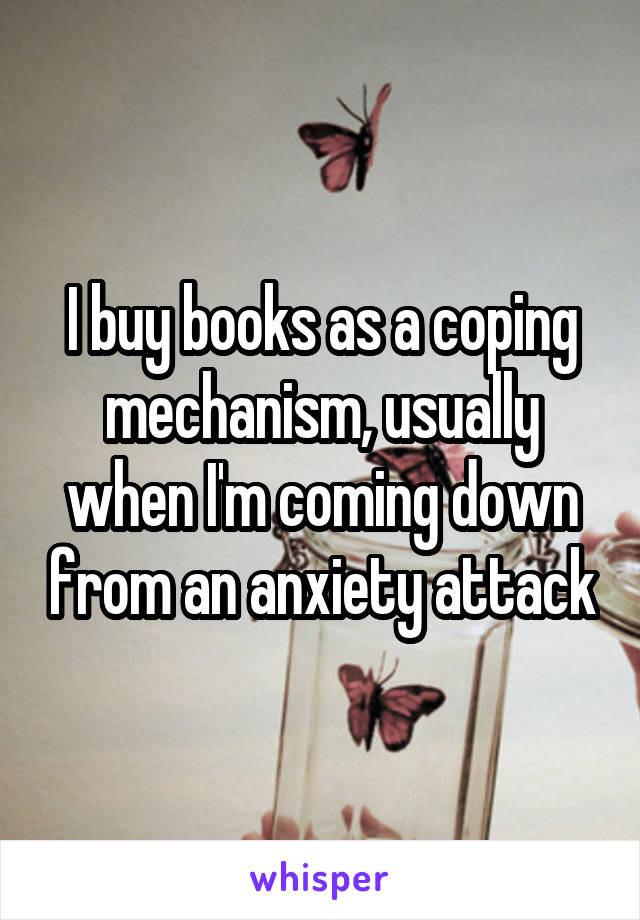 I buy books as a coping mechanism, usually when I'm coming down from an anxiety attack