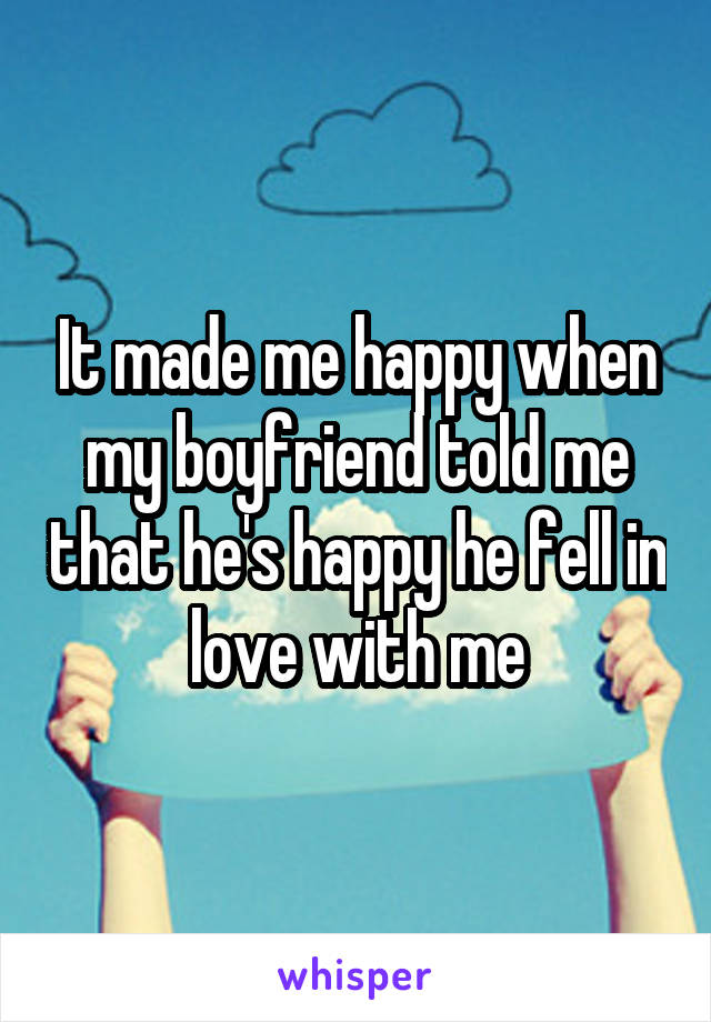 It made me happy when my boyfriend told me that he's happy he fell in love with me