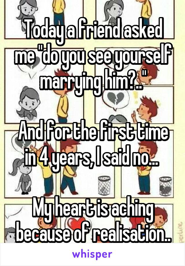 """Today a friend asked me """"do you see yourself marrying him?..""""  And for the first time in 4 years, I said no...   My heart is aching because of realisation.."""