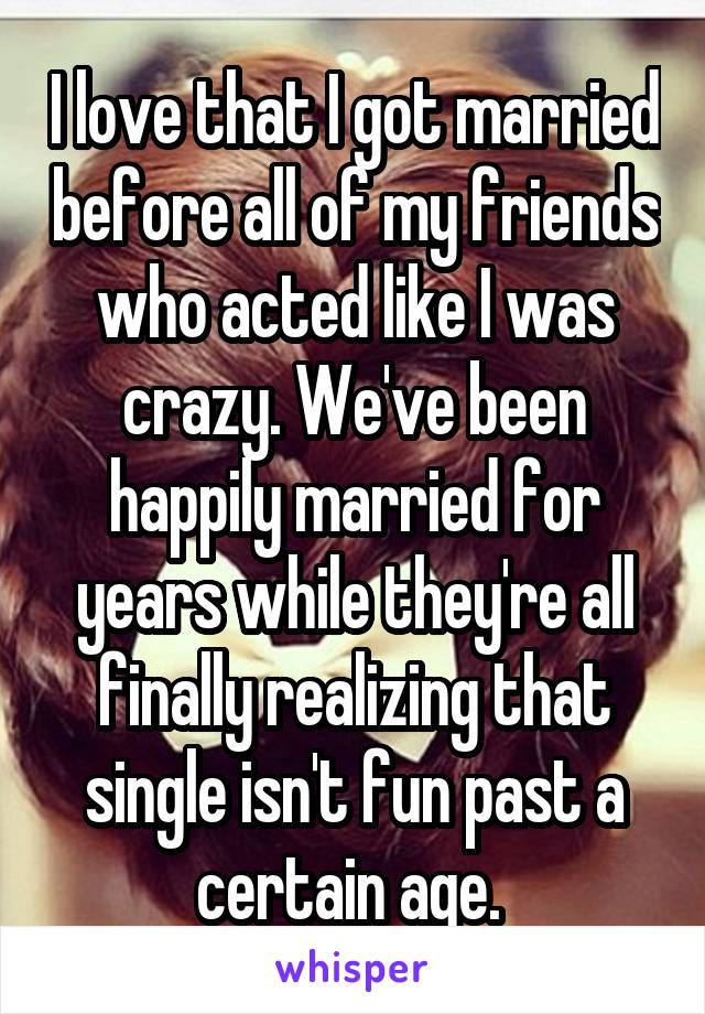 I love that I got married before all of my friends who acted like I was crazy. We've been happily married for years while they're all finally realizing that single isn't fun past a certain age.