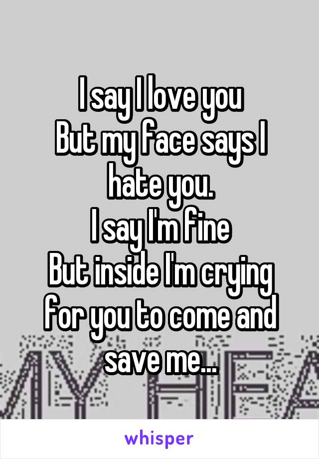 I say I love you But my face says I hate you. I say I'm fine But inside I'm crying for you to come and save me...