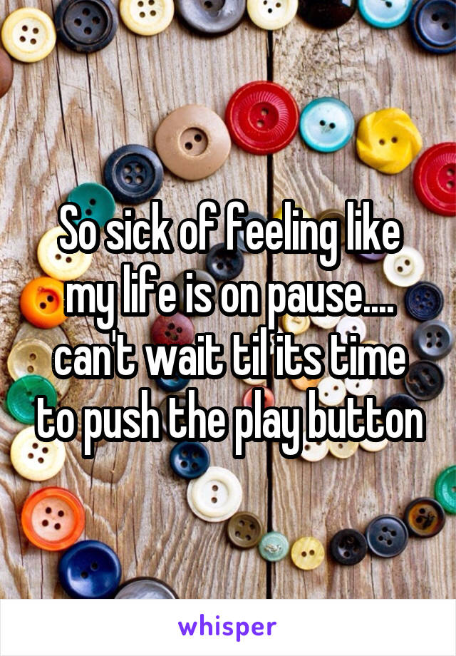 So sick of feeling like my life is on pause.... can't wait til its time to push the play button