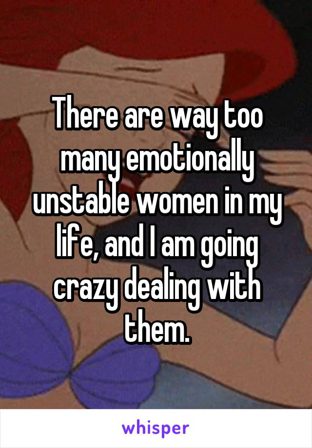 There are way too many emotionally unstable women in my life, and I am going crazy dealing with them.