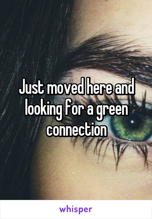 Just moved here and looking for a green connection