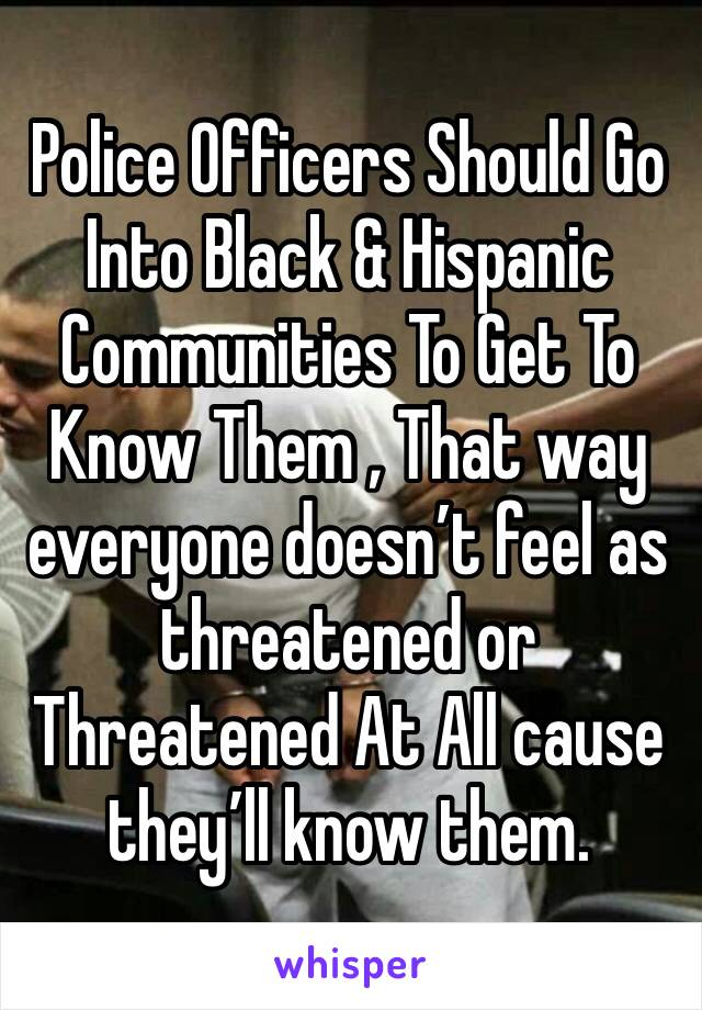Police Officers Should Go Into Black & Hispanic Communities To Get To Know Them , That way everyone doesn't feel as threatened or Threatened At All cause they'll know them.