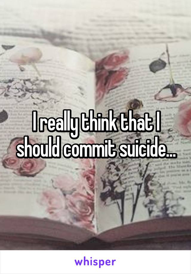 I really think that I should commit suicide...