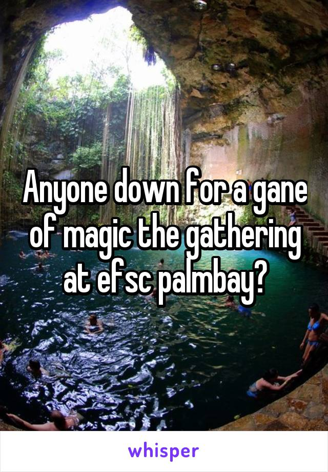 Anyone down for a gane of magic the gathering at efsc palmbay?