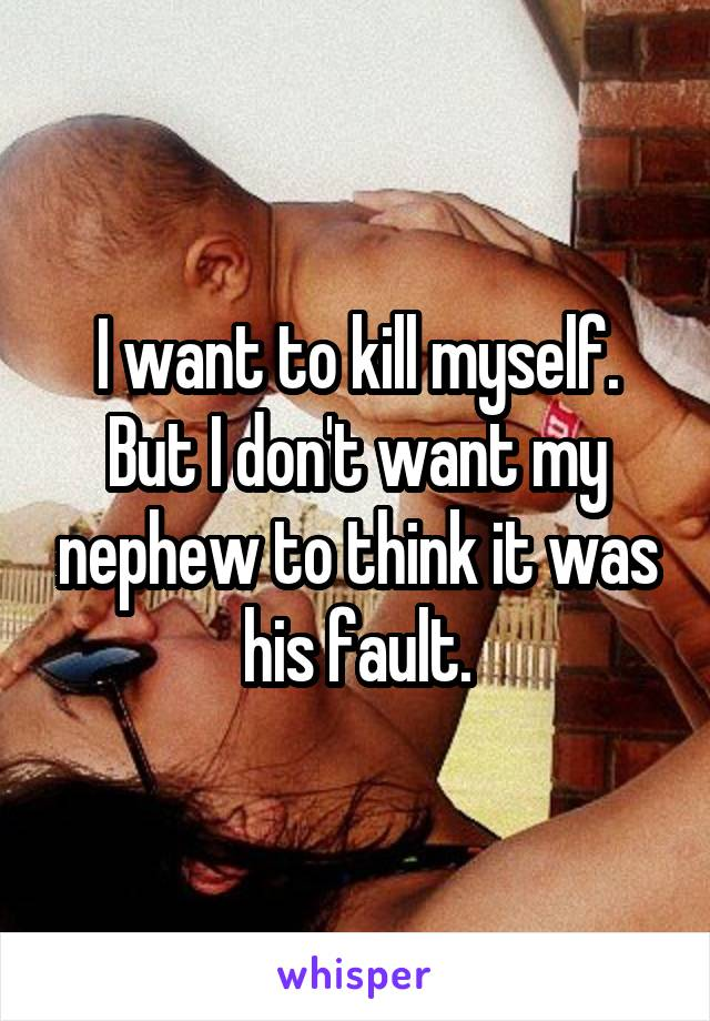 I want to kill myself. But I don't want my nephew to think it was his fault.