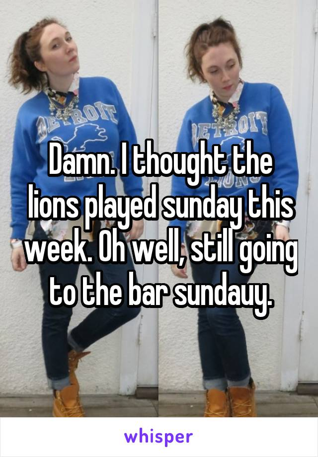 Damn. I thought the lions played sunday this week. Oh well, still going to the bar sundauy.