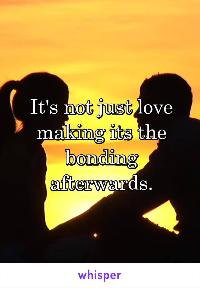It's not just love making its the bonding afterwards.