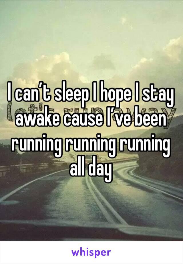 I can't sleep I hope I stay awake cause I've been running running running all day