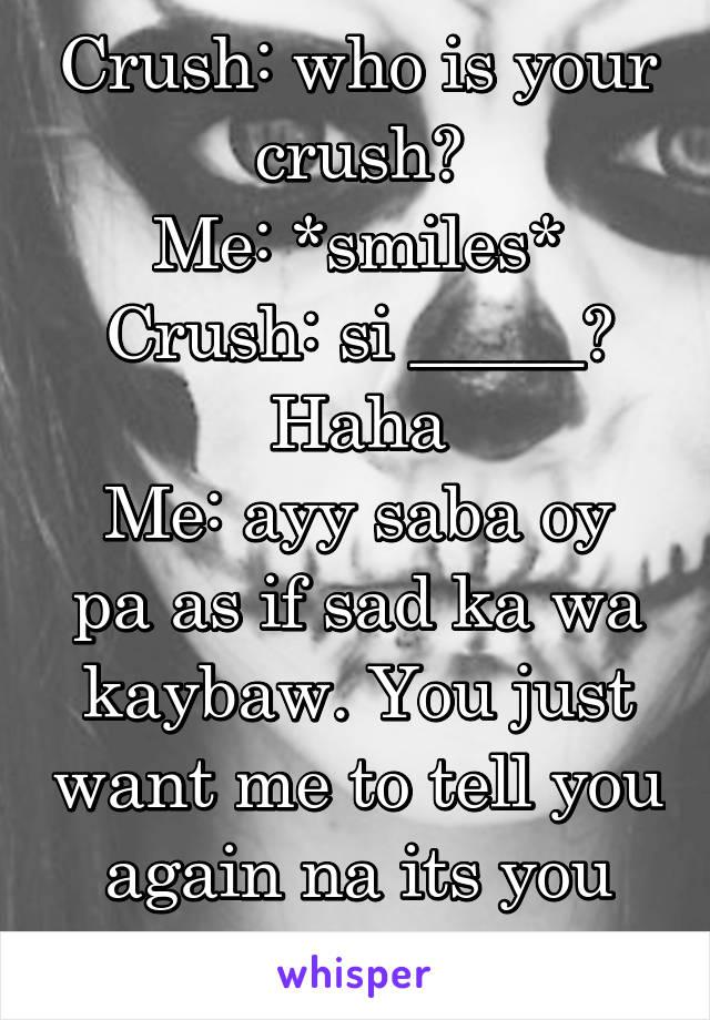 Crush: who is your crush? Me: *smiles* Crush: si _____? Haha Me: ayy saba oy pa as if sad ka wa kaybaw. You just want me to tell you again na its you Crush: *giggles*