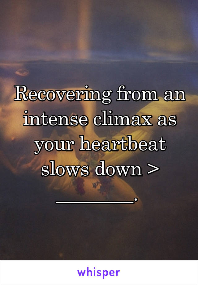 Recovering from an intense climax as your heartbeat slows down > ________.