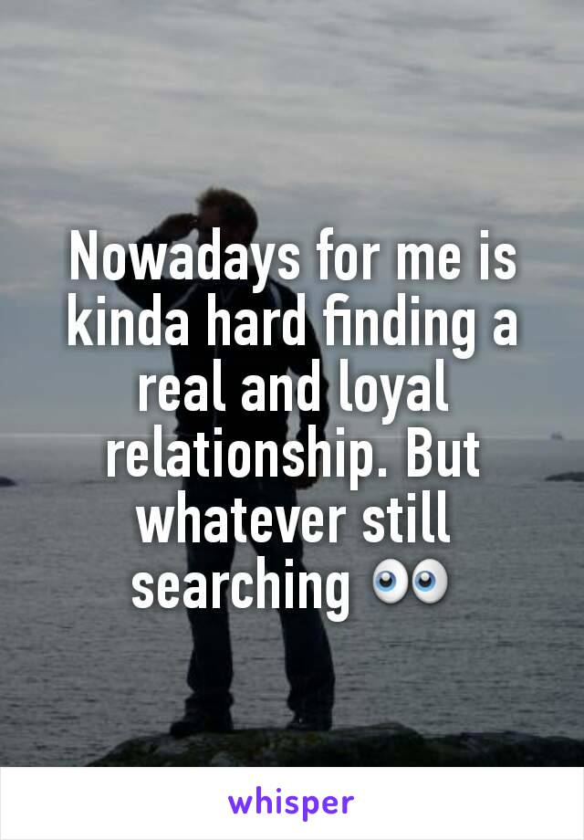Nowadays for me is kinda hard finding a real and loyal relationship. But whatever still searching 👀