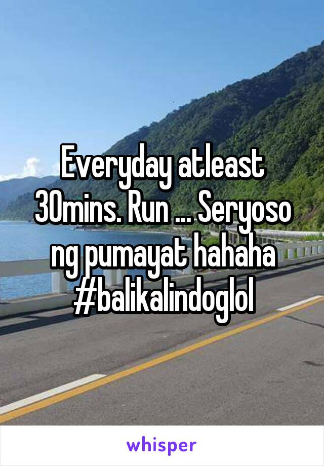 Everyday atleast 30mins. Run ... Seryoso ng pumayat hahaha #balikalindoglol