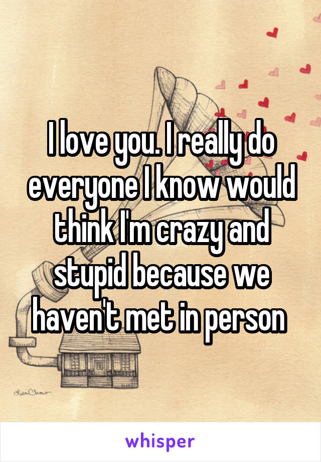 I love you. I really do everyone I know would think I'm crazy and stupid because we haven't met in person