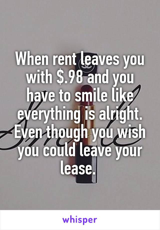When rent leaves you with $.98 and you have to smile like everything is alright. Even though you wish you could leave your lease.