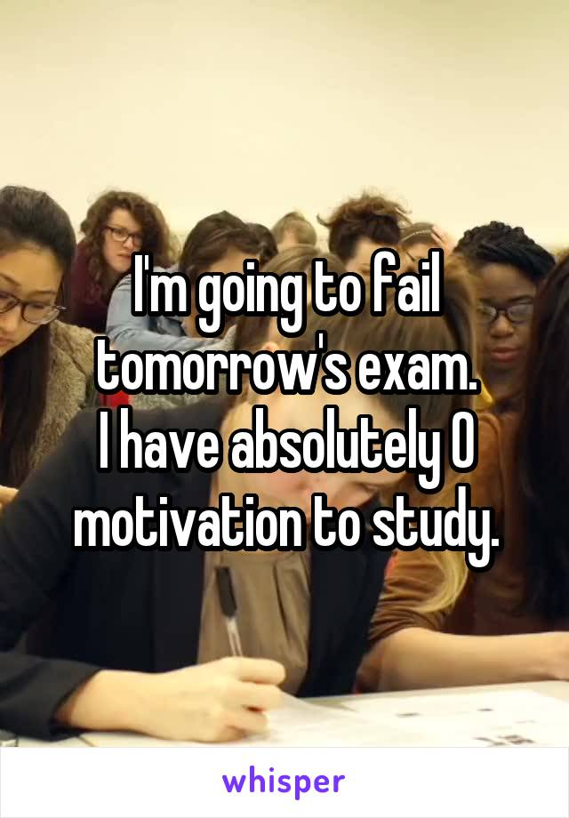 I'm going to fail tomorrow's exam. I have absolutely 0 motivation to study.