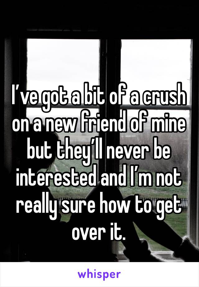 I've got a bit of a crush on a new friend of mine but they'll never be interested and I'm not really sure how to get over it.
