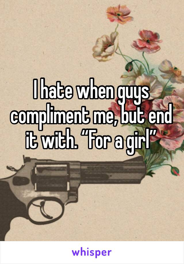 """I hate when guys compliment me, but end it with. """"For a girl"""""""
