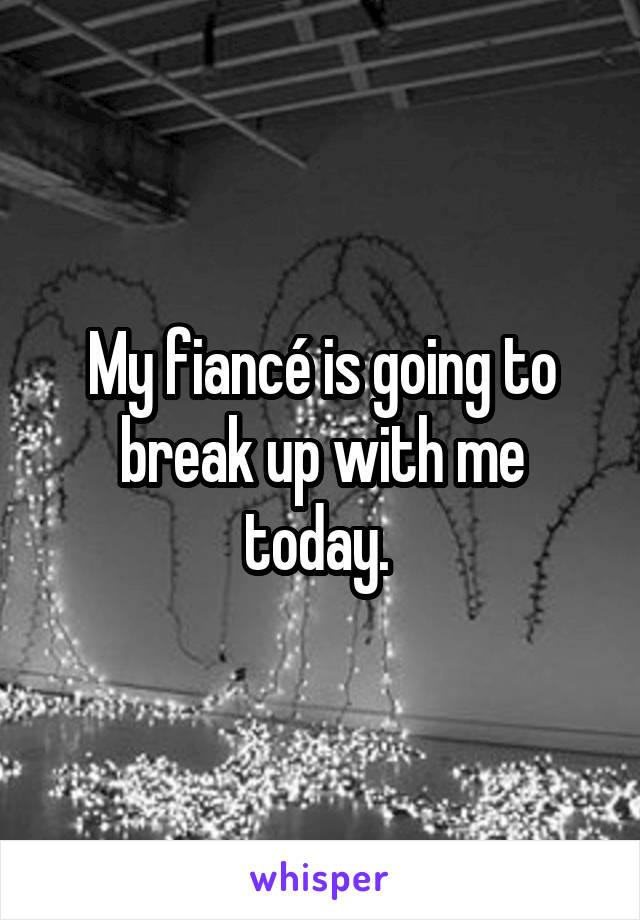 My fiancé is going to break up with me today.